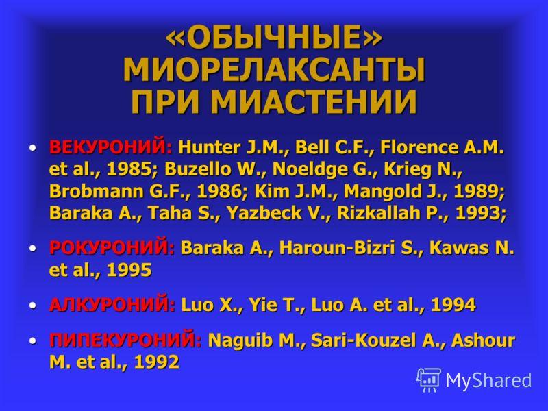 «ОБЫЧНЫЕ» МИОРЕЛАКСАНТЫ ПРИ МИАСТЕНИИ ВЕКУРОНИЙ: Hunter J.M., Bell C.F., Florence A.M. et al., 1985; Buzello W., Noeldge G., Krieg N., Brobmann G.F., 1986; Kim J.M., Mangold J., 1989; Baraka A., Taha S., Yazbeck V., Rizkallah P., 1993;ВЕКУРОНИЙ: Hunt