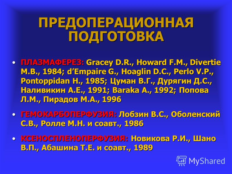 ПРЕДОПЕРАЦИОННАЯ ПОДГОТОВКА ПЛАЗМАФЕРЕЗ: Gracey D.R., Howard F.M., Divertie M.B., 1984; dEmpaire G., Hoaglin D.C., Perlo V.P., Pontoppidan H., 1985; Цуман В.Г., Дурягин Д.С., Наливикин А.Е., 1991; Baraka A., 1992; Попова Л.М., Пирадов М.А., 1996ПЛАЗМ