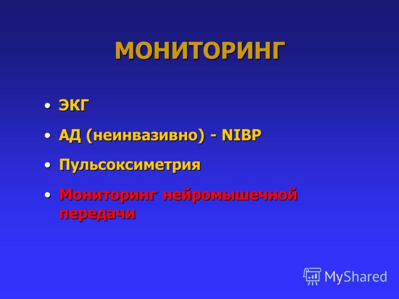 МОНИТОРИНГ ЭКГЭКГ АД (неинвазивно) - NIBPАД (неинвазивно) - NIBP ПульсоксиметрияПульсоксиметрия Мониторинг нейромышечной передачиМониторинг нейромышечной передачи