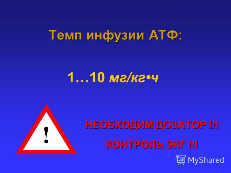 Темп инфузии АТФ: НЕОБХОДИМ ДОЗАТОР !!! КОНТРОЛЬ ЭКГ !!! ! 1…10 мг/кгч