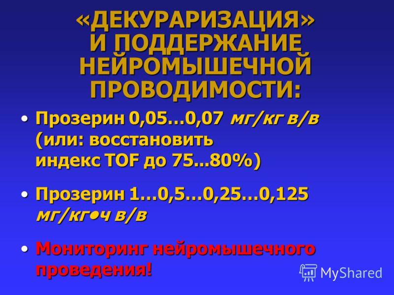 «ДЕКУРАРИЗАЦИЯ» И ПОДДЕРЖАНИЕ НЕЙРОМЫШЕЧНОЙ ПРОВОДИМОСТИ: Прозерин 0,05…0,07 мг/кг в/в (или: восстановить индекс TOF до 75...80%)Прозерин 0,05…0,07 мг/кг в/в (или: восстановить индекс TOF до 75...80%) Прозерин 1…0,5…0,25…0,125 мг/кгч в/вПрозерин 1…0,