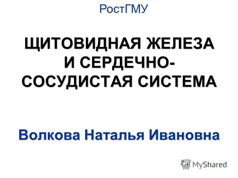 ЩИТОВИДНАЯ ЖЕЛЕЗА И СЕРДЕЧНО- СОСУДИСТАЯ СИСТЕМА Волкова Наталья Ивановна РостГМУ