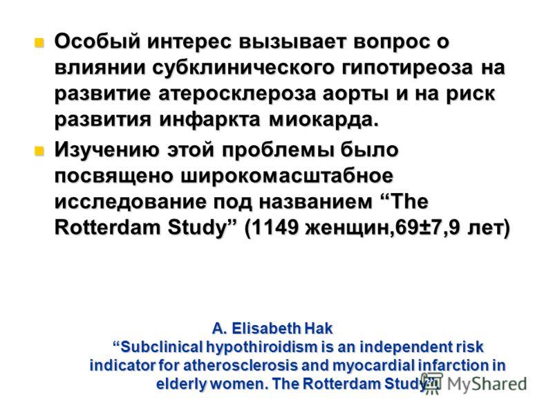 A. Elisabeth Hak Subclinical hypothiroidism is an independent risk indicator for atherosclerosis and myocardial infarction in elderly women. The Rotterdam Study. Особый интерес вызывает вопрос о влиянии субклинического гипотиреоза на развитие атероск