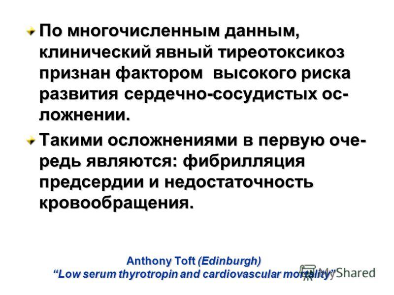 Anthony Toft (Edinburgh) Low serum thyrotropin and cardiovascular mortality По многочисленным данным, клинический явный тиреотоксикоз признан фактором высокого риска развития сердечно-сосудистых ос- ложнении. Такими осложнениями в первую оче- редь яв