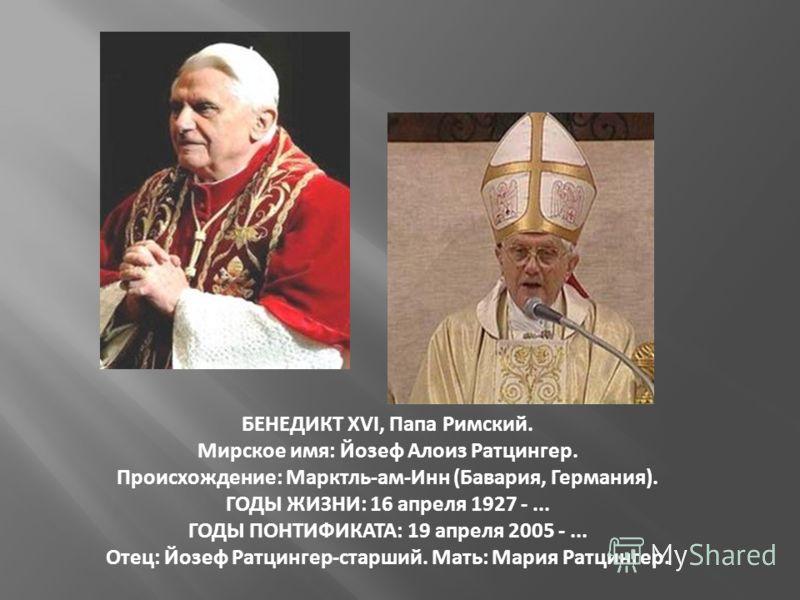 БЕНЕДИКТ XVI, Папа Римский. Мирское имя: Йозеф Алоиз Ратцингер. Происхождение: Марктль-ам-Инн (Бавария, Германия). ГОДЫ ЖИЗНИ: 16 апреля 1927 -... ГОДЫ ПОНТИФИКАТА: 19 апреля 2005 -... Отец: Йозеф Ратцингер-старший. Мать: Мария Ратцингер.