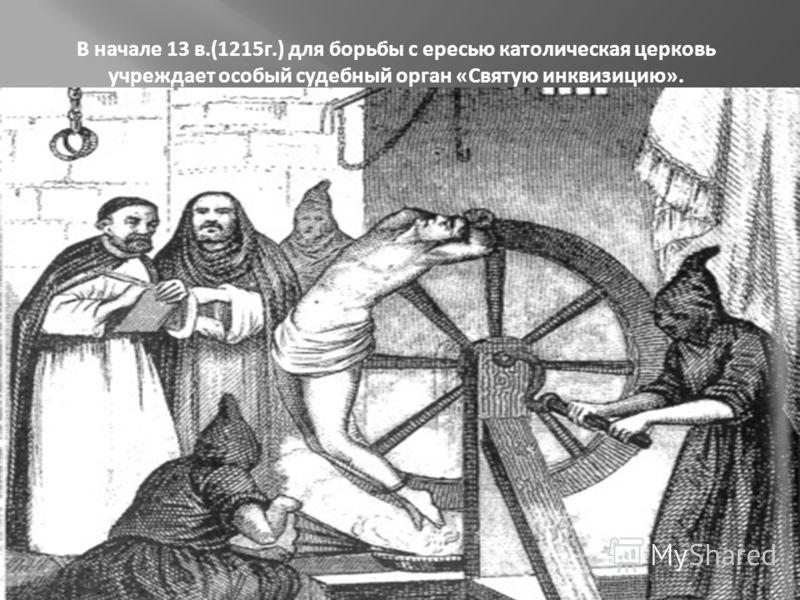 В начале 13 в.(1215г.) для борьбы с ересью католическая церковь учреждает особый судебный орган «Святую инквизицию».