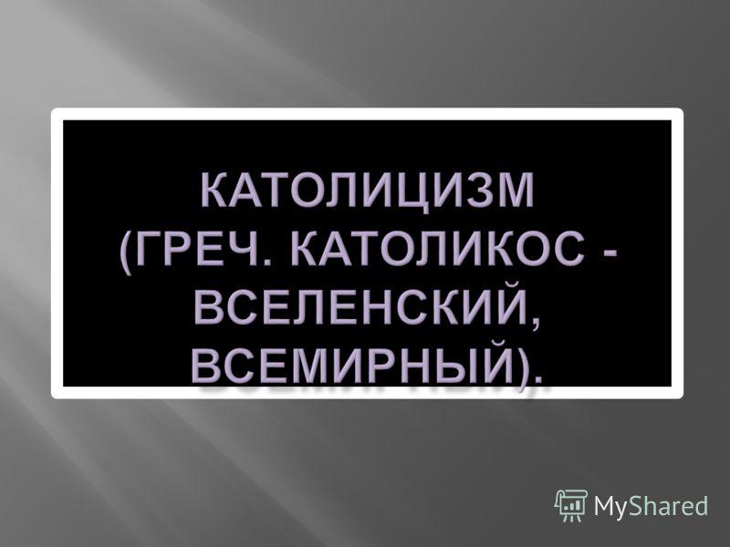 КАТОЛИЦИЗМ ( ГРЕЧ. КАТОЛИКОС - ВСЕЛЕНСКИЙ, ВСЕМИРНЫЙ ).