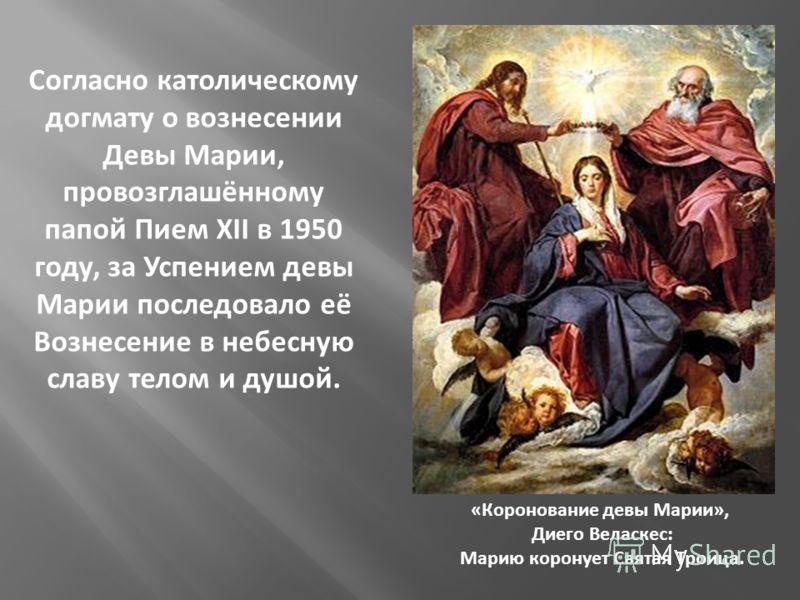 Согласно католическому догмату о вознесении Девы Марии, провозглашённому папой Пием XII в 1950 году, за Успением девы Марии последовало её Вознесение в небесную славу телом и душой. «Коронование девы Марии», Диего Веласкес: Марию коронует Святая Трои