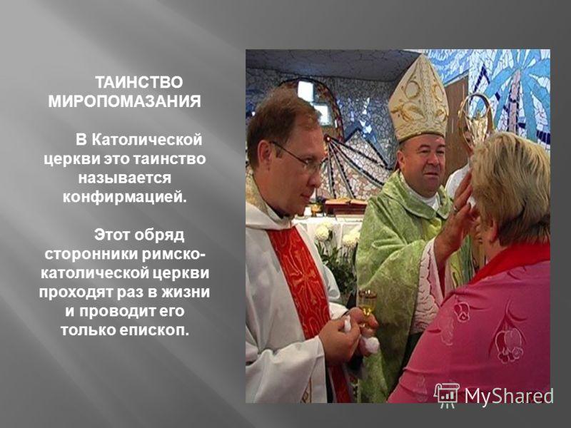 ТАИНСТВО МИРОПОМАЗАНИЯ В Католической церкви это таинство называется конфирмацией. Этот обряд сторонники римско- католической церкви проходят раз в жизни и проводит его только епископ.
