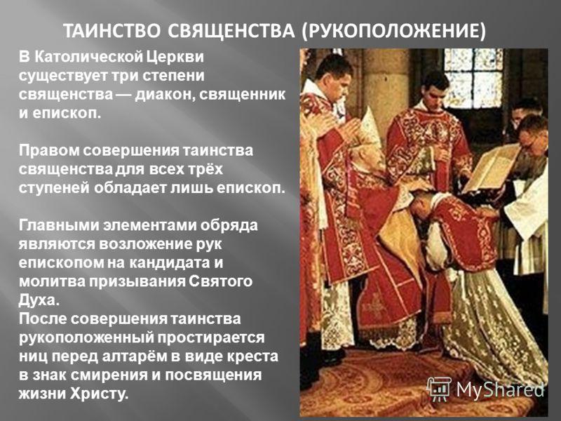 ТАИНСТВО СВЯЩЕНСТВА (РУКОПОЛОЖЕНИЕ) В Католической Церкви существует три степени священства диакон, священник и епископ. Правом совершения таинства священства для всех трёх ступеней обладает лишь епископ. Главными элементами обряда являются возложени