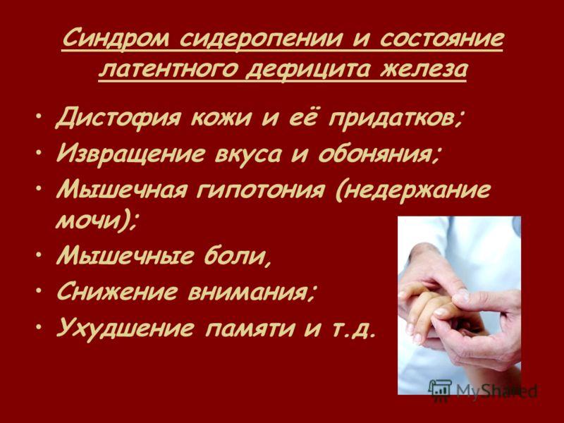 Синдром сидеропении и состояние латентного дефицита железа Дистофия кожи и её придатков; Извращение вкуса и обоняния; Мышечная гипотония (недержание мочи); Мышечные боли, Снижение внимания; Ухудшение памяти и т.д.