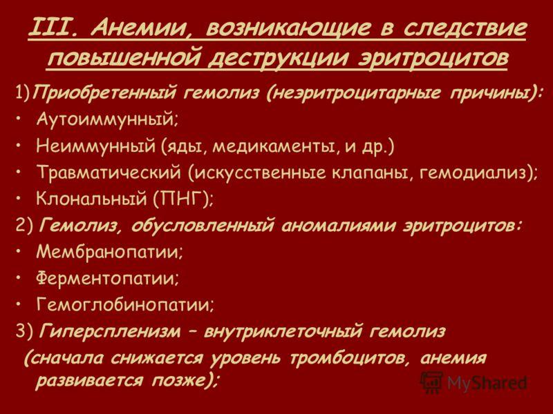 III. Анемии, возникающие в следствие повышенной деструкции эритроцитов 1)Приобретенный гемолиз (неэритроцитарные причины): Аутоиммунный; Неиммунный (яды, медикаменты, и др.) Травматический (искусственные клапаны, гемодиализ); Клональный (ПНГ); 2) Гем