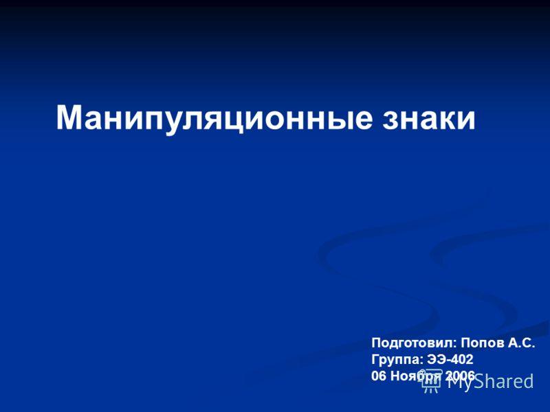 Манипуляционные знаки Подготовил: Попов А.С. Группа: ЭЭ-402 06 Ноября 2006
