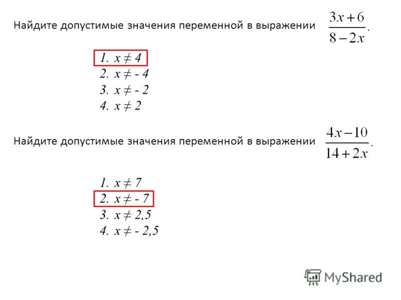 Найдите допустимые значения переменной в выражении 1.х 4 2.х - 4 3.х - 2 4.х 2 Найдите допустимые значения переменной в выражении 1.х 7 2.х - 7 3.х 2,5 4.х - 2,5