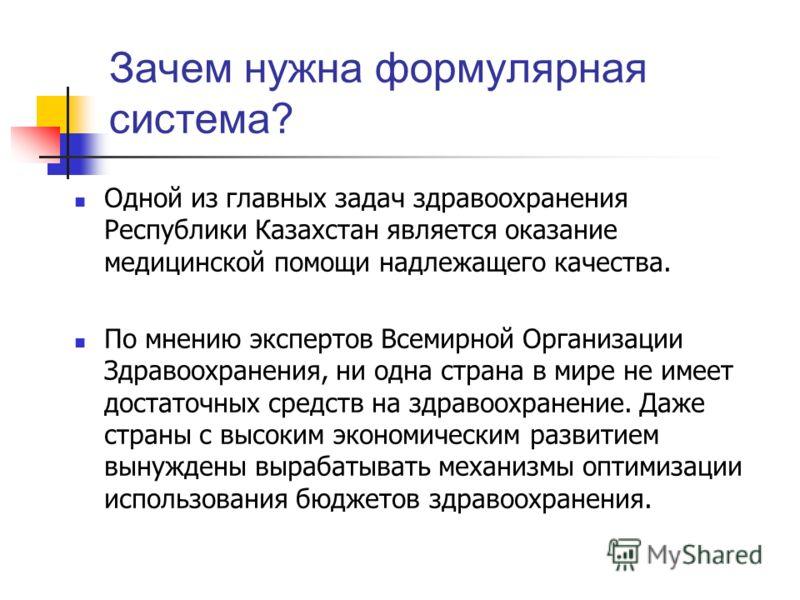Зачем нужна формулярная система? Одной из главных задач здравоохранения Республики Казахстан является оказание медицинской помощи надлежащего качества. По мнению экспертов Всемирной Организации Здравоохранения, ни одна страна в мире не имеет достаточ