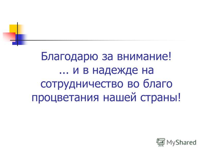 Благодарю за внимание!... и в надежде на сотрудничество во благо процветания нашей страны!