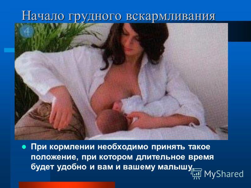 Начало грудного вскармливания При кормлении необходимо принять такое положение, при котором длительное время будет удобно и вам и вашему малышу.