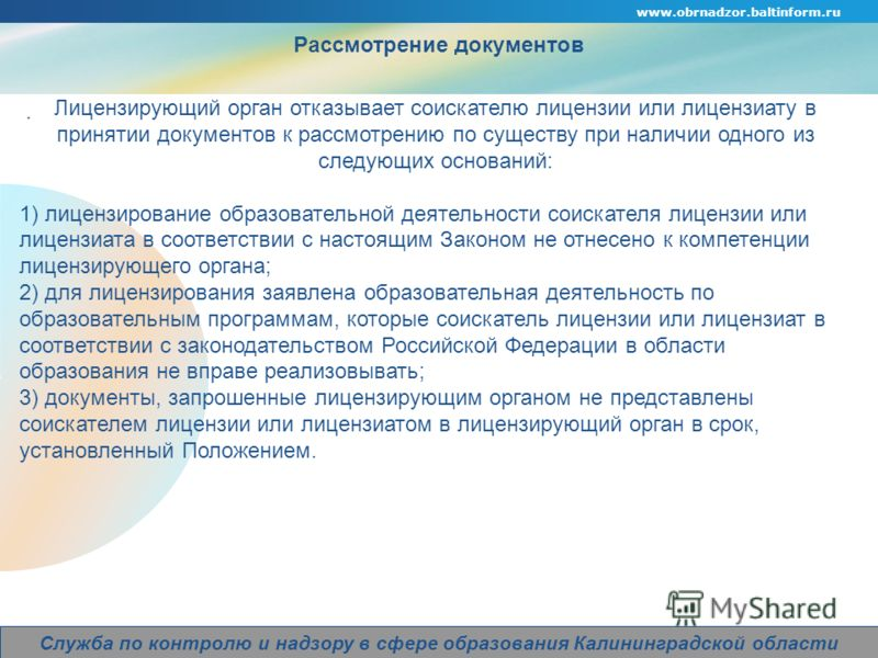 www.obrnadzor.baltinform.ru Company Logo Служба по контролю и надзору в сфере образования Калининградской области Рассмотрение документов. Лицензирующий орган отказывает соискателю лицензии или лицензиату в принятии документов к рассмотрению по сущес