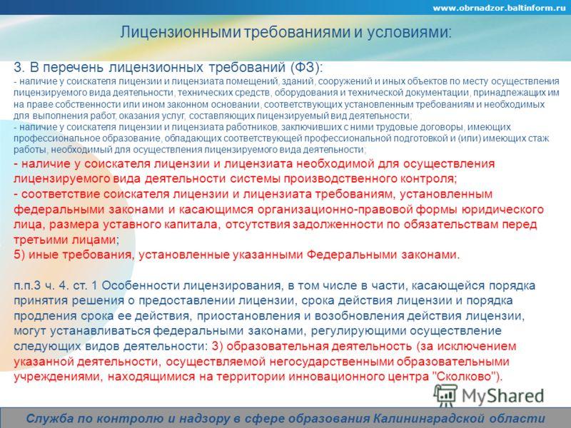 www.obrnadzor.baltinform.ru Company Logo Служба по контролю и надзору в сфере образования Калининградской области Лицензионными требованиями и условиями: 3. В перечень лицензионных требований (ФЗ): - наличие у соискателя лицензии и лицензиата помещен