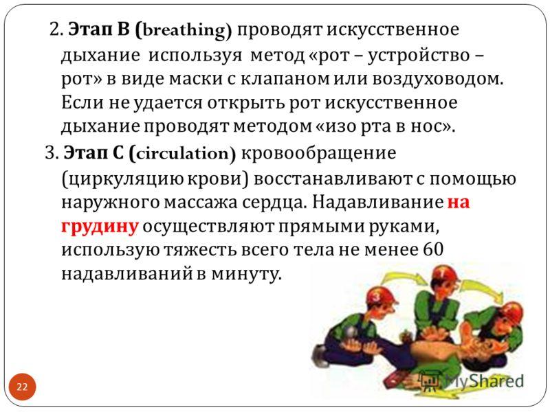 22 2. Этап В (breathing) проводят искусственное дыхание используя метод « рот – устройство – рот » в виде маски с клапаном или воздуховодом. Если не удается открыть рот искусственное дыхание проводят методом « изо рта в нос ». 3. Этап С (circulation)