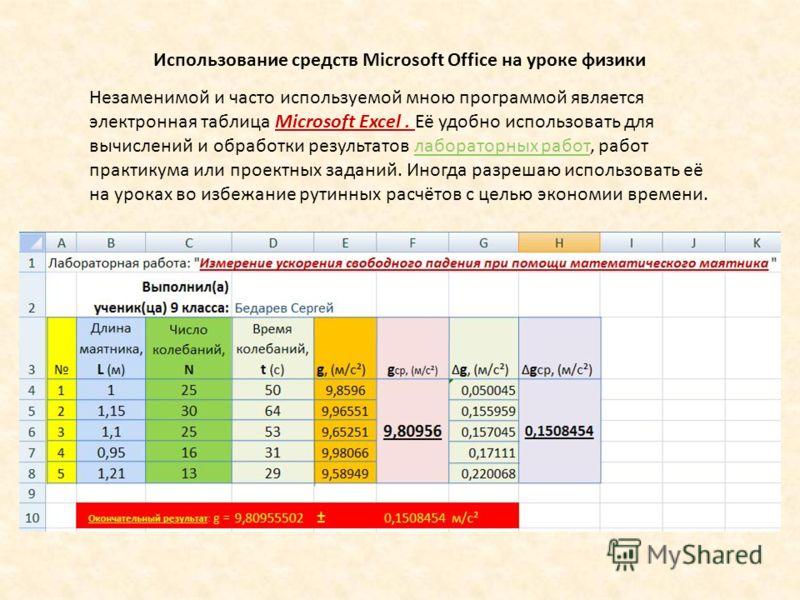 Использование средств Microsoft Office на уроке физики Незаменимой и часто используемой мною программой является электронная таблица Microsoft Excel. Её удобно использовать для вычислений и обработки результатов лабораторных работ, работ практикума и