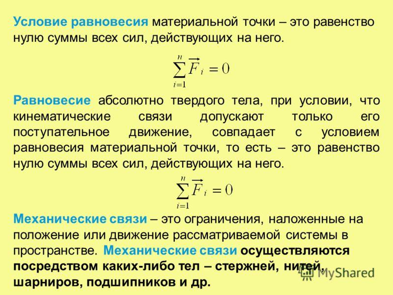 Условие равновесия материальной точки – это равенство нулю суммы всех сил, действующих на него. Равновесие абсолютно твердого тела, при условии, что кинематические связи допускают только его поступательное движение, совпадает с условием равновесия ма
