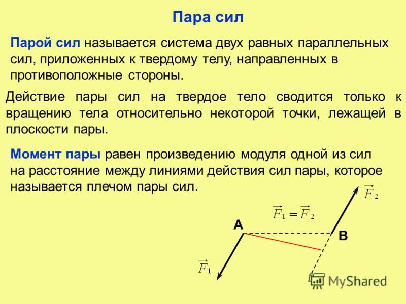 Пара сил Парой сил называется система двух равных параллельных сил, приложенных к твердому телу, направленных в противоположные стороны. Действие пары сил на твердое тело сводится только к вращению тела относительно некоторой точки, лежащей в плоскос