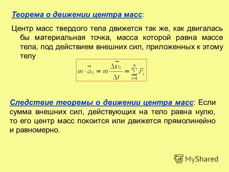 Теорема о движении центра масс: Центр масс твердого тела движется так же, как двигалась бы материальная точка, масса которой равна массе тела, под действием внешних сил, приложенных к этому телу Следствие теоремы о движении центра масс: Если сумма вн