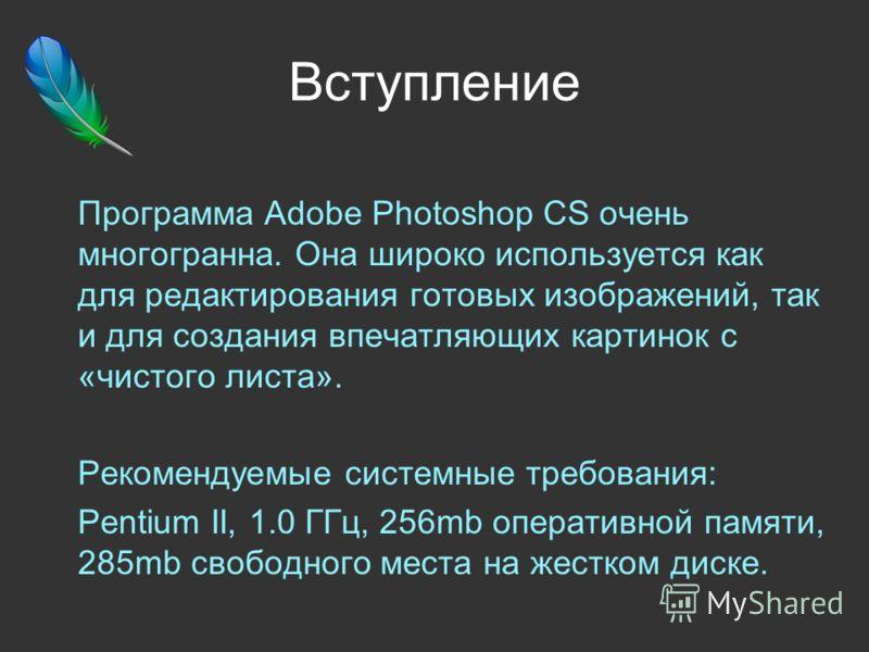 Вступление Программа Adobe Photoshop CS очень многогранна. Она широко используется как для редактирования готовых изображений, так и для создания впечатляющих картинок с «чистого листа». Рекомендуемые системные требования: Pentium II, 1.0 ГГц, 256mb