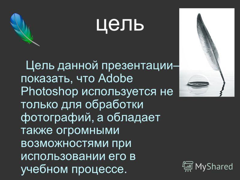 цель Цель данной презентации– показать, что Adobe Photoshop используется не только для обработки фотографий, а обладает также огромными возможностями при использовании его в учебном процессе.