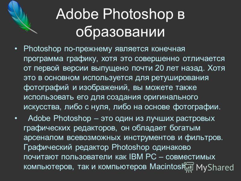 Adobe Photoshop в образовании Photoshop по-прежнему является конечная программа графику, хотя это совершенно отличается от первой версии выпущено почти 20 лет назад. Хотя это в основном используется для ретуширования фотографий и изображений, вы може