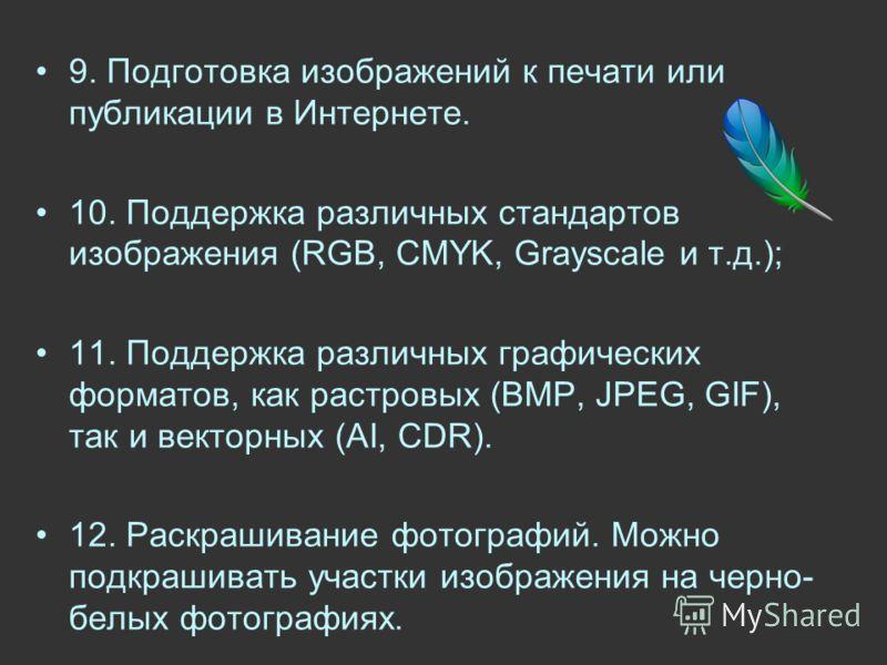 9. Подготовка изображений к печати или публикации в Интернете. 10. Поддержка различных стандартов изображения (RGB, CMYK, Grayscale и т.д.); 11. Поддержка различных графических форматов, как растровых (BMP, JPEG, GIF), так и векторных (AI, CDR). 12.