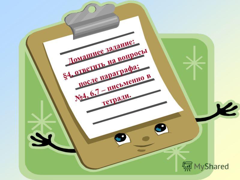 Домашнее задание: §4, ответить на вопросы после параграфа; 4, 6,7 – письменно в тетради.