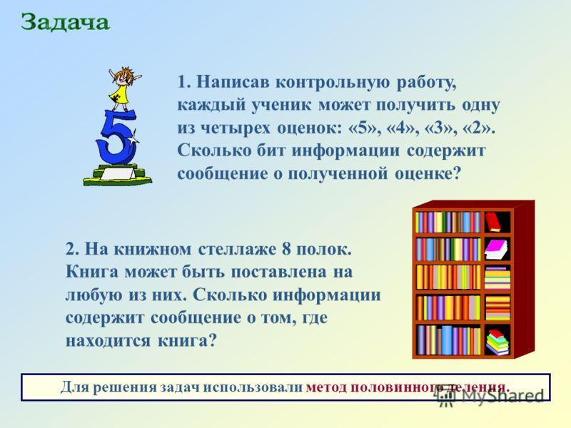 2. На книжном стеллаже 8 полок. Книга может быть поставлена на любую из них. Сколько информации содержит сообщение о том, где находится книга? 1. Написав контрольную работу, каждый ученик может получить одну из четырех оценок: «5», «4», «3», «2». Ско