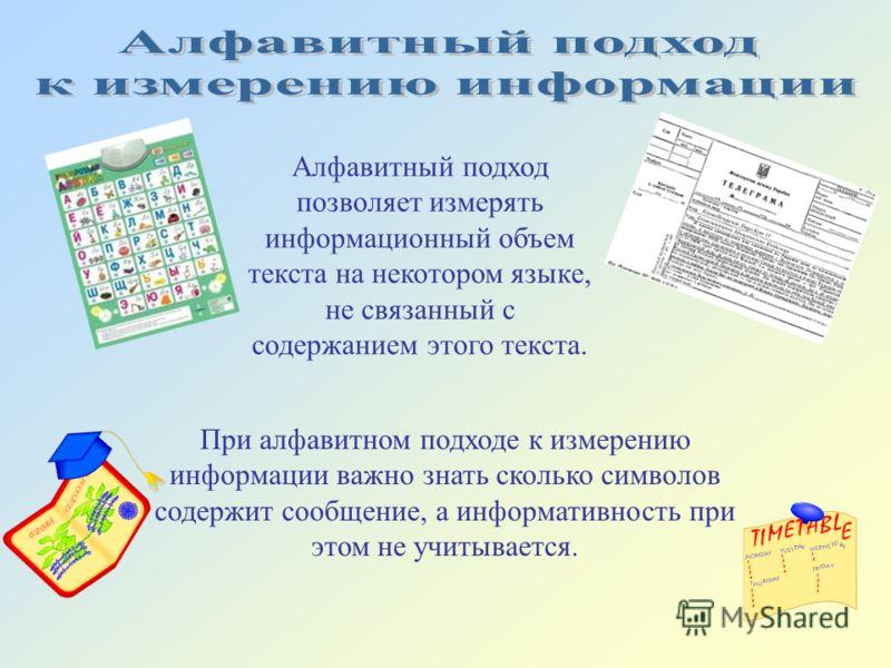 Алфавитный подход позволяет измерять информационный объем текста на некотором языке, не связанный с содержанием этого текста. При алфавитном подходе к измерению информации важно знать сколько символов содержит сообщение, а информативность при этом не