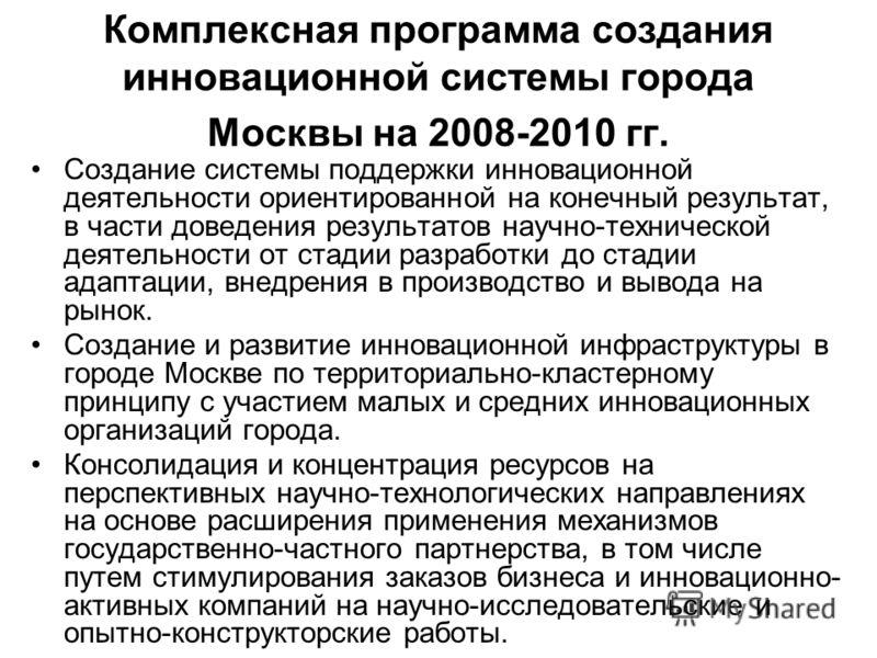 Комплексная программа создания инновационной системы города Москвы на 2008-2010 гг. Создание системы поддержки инновационной деятельности ориентированной на конечный результат, в части доведения результатов научно-технической деятельности от стадии р