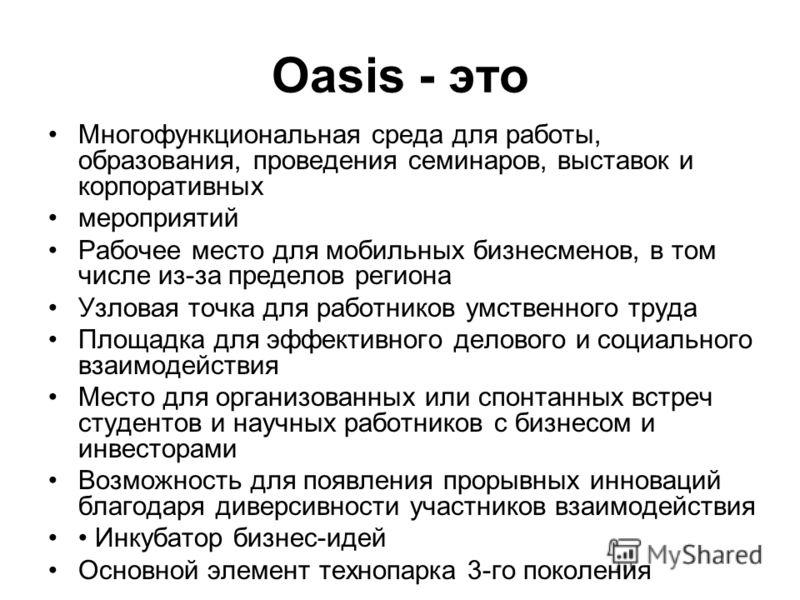 Oasis - это Многофункциональная среда для работы, образования, проведения семинаров, выставок и корпоративных мероприятий Рабочее место для мобильных бизнесменов, в том числе из-за пределов региона Узловая точка для работников умственного труда Площа
