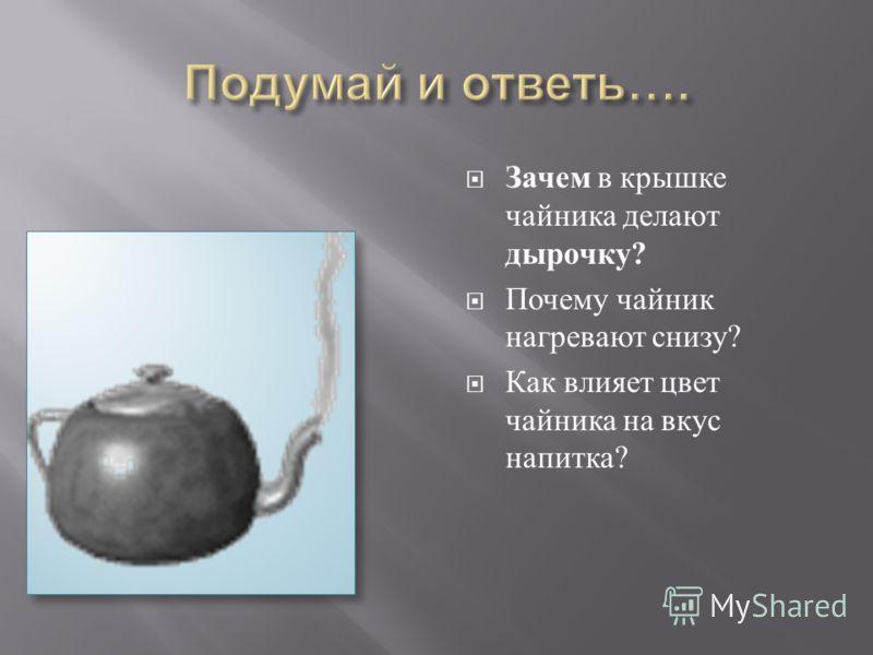 Зачем в крышке чайника делают дырочку ? Почему чайник нагревают снизу ? Как влияет цвет чайника на вкус напитка ?