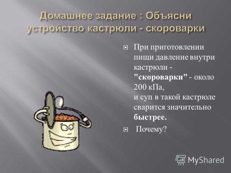 При приготовлении пищи давление внутри кастрюли -  скороварки  - около 200 кПа, и суп в такой кастрюле сварится значительно быстрее. Почему ?