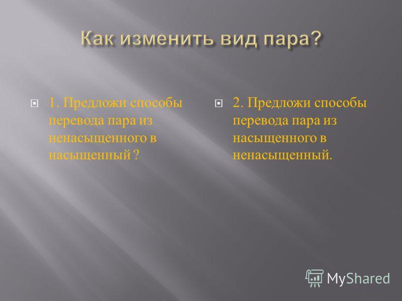 1. Предложи способы перевода пара из ненасыщенного в насыщенный ? 2. Предложи способы перевода пара из насыщенного в ненасыщенный.