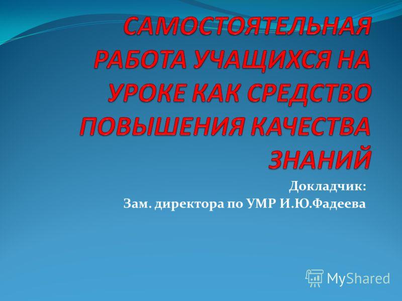 Докладчик: Зам. директора по УМР И.Ю.Фадеева