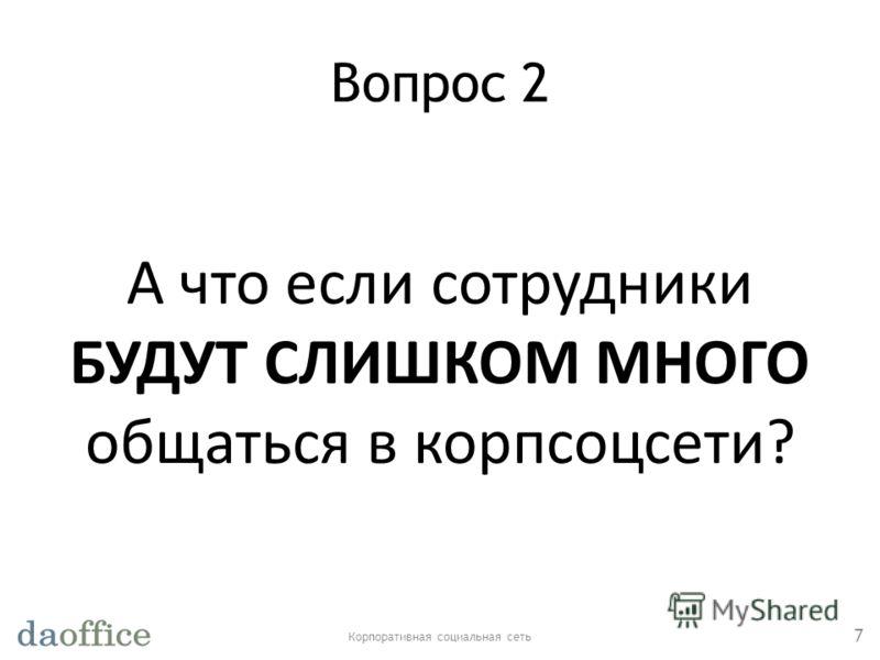 Вопрос 2 Корпоративная социальная сеть 7 А что если сотрудники БУДУТ СЛИШКОМ МНОГО общаться в корпсоцсети?