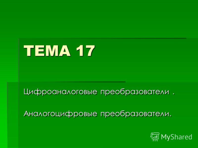 ТЕМА 17 Цифроаналоговые преобразователи. Аналогоцифровые преобразователи. Цифроаналоговые преобразователи. Аналогоцифровые преобразователи.