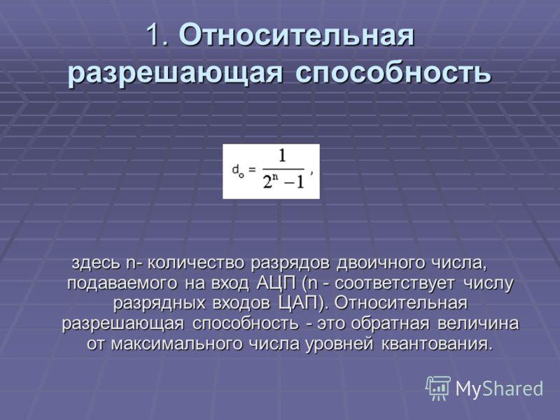 1. Относительная разрешающая способность здесь n- количество разрядов двоичного числа, подаваемого на вход АЦП (n - соответствует числу разрядных входов ЦАП). Относительная разрешающая способность - это обратная величина от максимального числа уровне