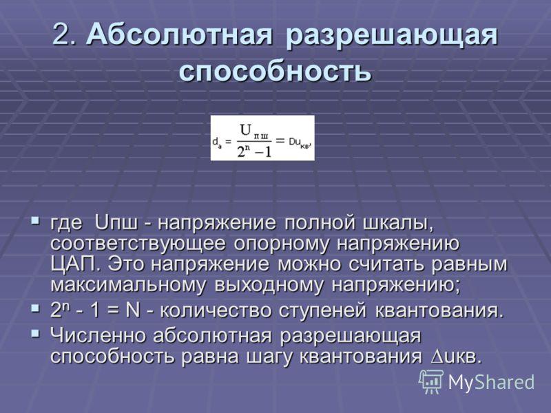 2. Абсолютная разрешающая способность где Uпш - напряжение полной шкалы, соответствующее опорному напряжению ЦАП. Это напряжение можно считать равным максимальному выходному напряжению; где Uпш - напряжение полной шкалы, соответствующее опорному напр