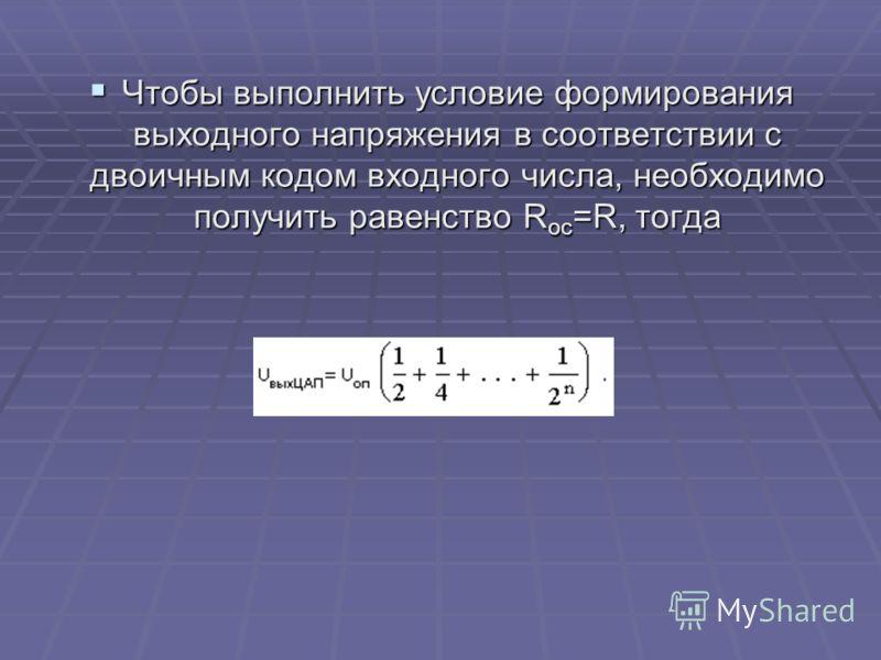 Чтобы выполнить условие формирования выходного напряжения в соответствии с двоичным кодом входного числа, необходимо получить равенство R ос =R, тогда Чтобы выполнить условие формирования выходного напряжения в соответствии с двоичным кодом входного