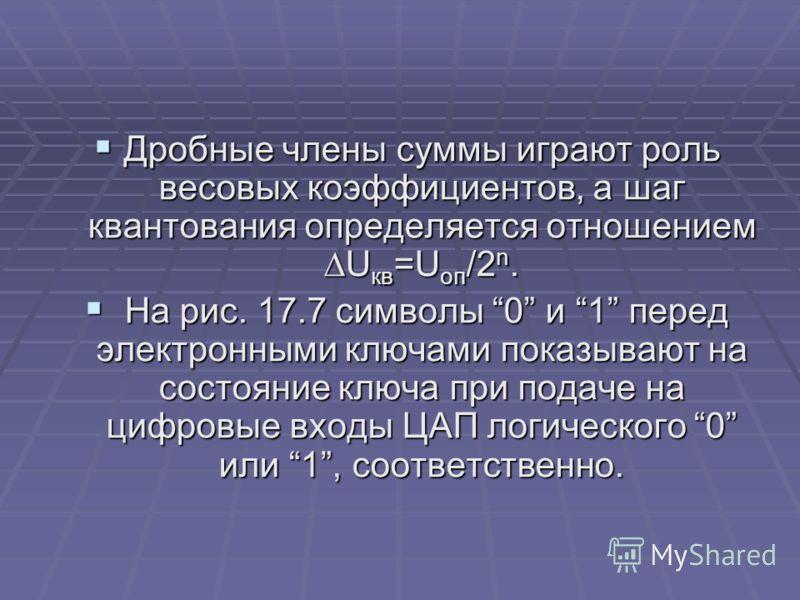 Дробные члены суммы играют роль весовых коэффициентов, а шаг квантования определяется отношением U кв =U оп /2 n. Дробные члены суммы играют роль весовых коэффициентов, а шаг квантования определяется отношением U кв =U оп /2 n. На рис. 17.7 символы 0