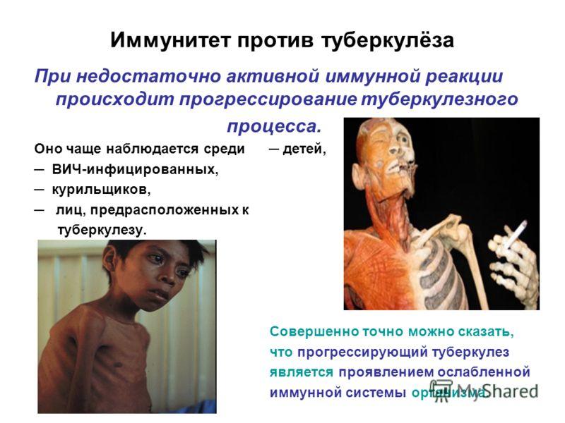 Иммунитет против туберкулёза При недостаточно активной иммунной реакции происходит прогрессирование туберкулезного процесса. Оно чаще наблюдается среди детей, ВИЧ-инфицированных, курильщиков, лиц, предрасположенных к туберкулезу. Совершенно точно мож