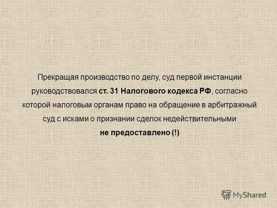 Прекращая производство по делу, суд первой инстанции руководствовался ст. 31 Налогового кодекса РФ, согласно которой налоговым органам право на обращение в арбитражный суд с исками о признании сделок недействительными не предоставлено (!)