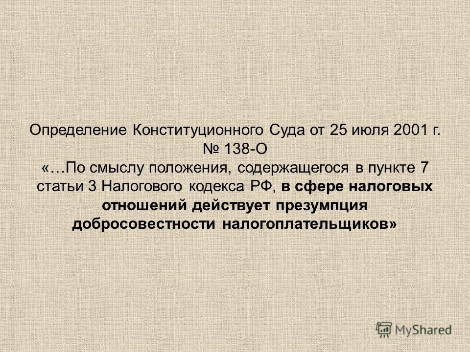 Определение Конституционного Суда от 25 июля 2001 г. 138-О «…По смыслу положения, содержащегося в пункте 7 статьи 3 Налогового кодекса РФ, в сфере налоговых отношений действует презумпция добросовестности налогоплательщиков»